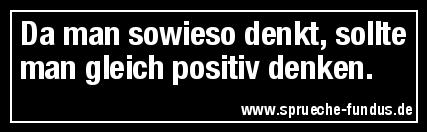 Da man sowieso denkt, sollte man gleich positiv denken.