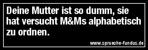 Deine Mutter ist so dumm, sie hat versucht M&Ms alphabetisch zu ordnen.