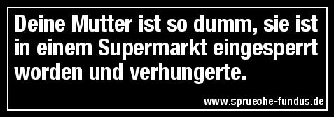 Deine Mutter ist so dumm, sie ist in einem Supermarkt eingesperrt worden und verhungerte.