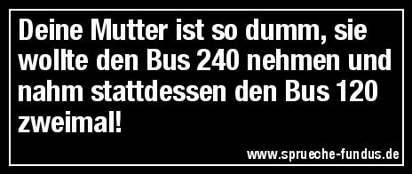 Deine Mutter ist so dumm, sie wollte den Bus 240 nehmen und nahm stattdessen den Bus 120 zweimal!