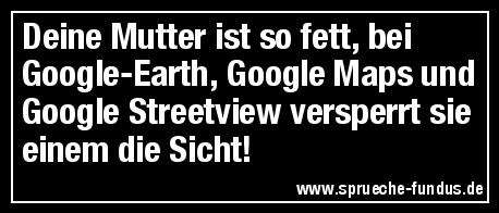 Deine Mutter ist so fett, bei Google-Earth, Google Maps und Google Streetview versperrt sie einem die Sicht!