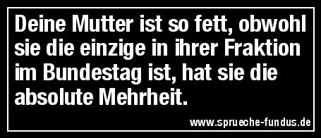 Deine Mutter ist so fett, obwohl sie die einzige in ihrer Fraktion im Bundestag ist, hat sie die absolute Mehrheit.