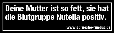 Deine Mutter ist so fett, sie hat die Blutgruppe Nutella positiv.