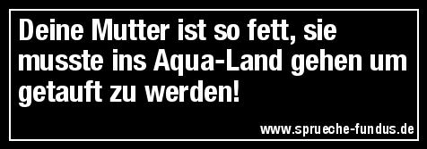 Deine Mutter ist so fett, sie musste ins Aqua-Land gehen um getauft zu werden!