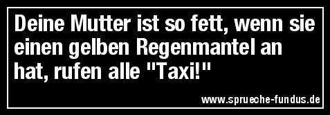 """Deine Mutter ist so fett, wenn sie einen gelben Regenmantel an hat, rufen alle """"Taxi!"""""""