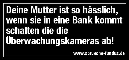 Deine Mutter ist so hässlich, wenn sie in eine Bank kommt schalten die die Überwachungskameras ab!