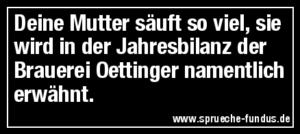 Deine Mutter säuft so viel, sie wird in der Jahresbilanz der Brauerei Oettinger namentlich erwähnt.