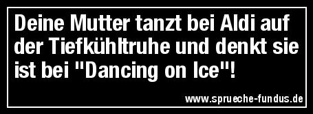 """Deine Mutter tanzt bei Aldi auf der Tiefkühltruhe und denkt sie ist bei """"Dancing on Ice""""!"""