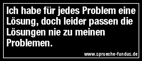 Ich habe für jedes Problem eine Lösung, doch leider passen die Lösungen nie zu meinen Problemen.