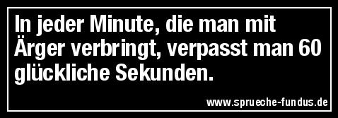 In jeder Minute, die man mit Ärger verbringt, verpasst man 60 glückliche Sekunden.