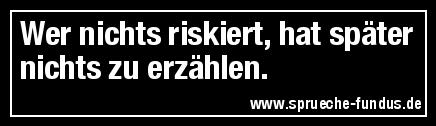 Wer nichts riskiert, hat später nichts zu erzählen.