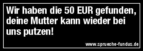 Wir haben die 50 EUR gefunden, deine Mutter kann wieder bei uns putzen!
